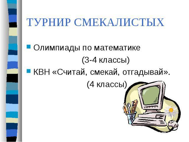 ТУРНИР СМЕКАЛИСТЫХ Олимпиады по математике (3-4 классы)КВН «Считай, смекай, отгадывай». (4 классы)