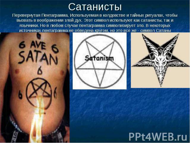 СатанистыПеревернутая Пентаграмма, Используемая в колдовстве и тайных ритуалах, чтобы вызвать в воображении злой дух. Этот символ используют как сатанисты, так и язычники. Но в любом случае пентаграмма символизирует зло. В некоторых источниках пента…