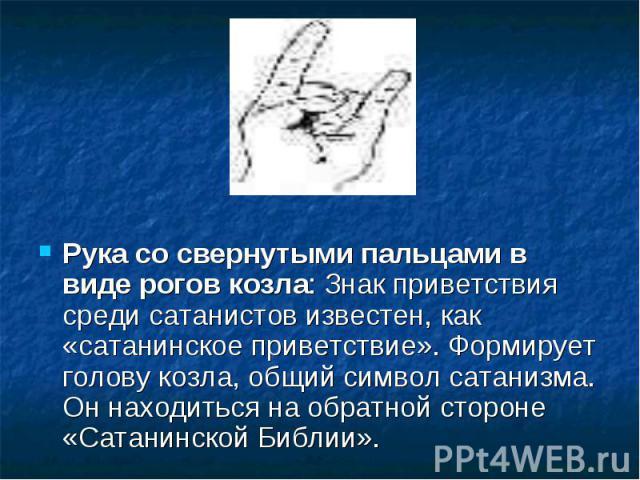 Рука со свернутыми пальцами в виде рогов козла: Знак приветствия среди сатанистов известен, как «сатанинское приветствие». Формирует голову козла, общий символ сатанизма. Он находиться на обратной стороне «Сатанинской Библии».