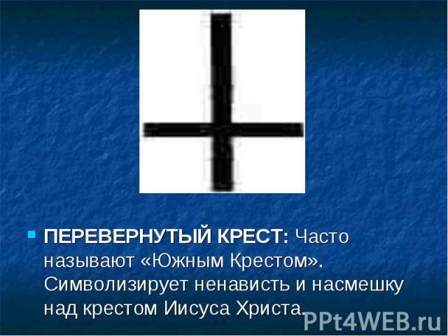 ПЕРЕВЕРНУТЫЙ КРЕСТ: Часто называют «Южным Крестом». Символизирует ненависть и насмешку над крестом Иисуса Христа.
