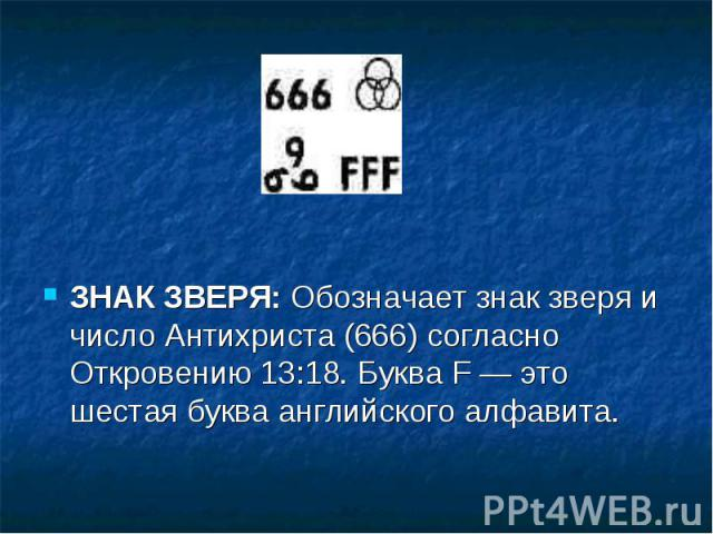 ЗНАК ЗВЕРЯ: Обозначает знак зверя и число Антихриста (666) согласно Откровению 13:18. Буква F — это шестая буква английского алфавита.