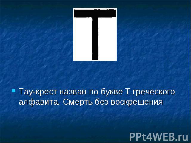 Тау-крест назван по букве Т греческого алфавита. Смерть без воскрешения