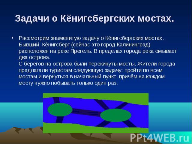 Задачи о Кёнигсбергских мостах. Рассмотрим знаменитую задачу о Кёнигсбергских мостах. Бывший Кёнигсберг (сейчас это город Калининград) расположен на реке Прегель. В пределах города река омывает два острова.С берегов на острова были перекинуты мосты.…
