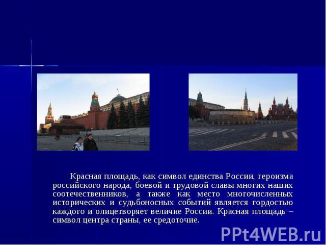 Красная площадь Красная площадь, как символ единства России, героизма российского народа, боевой и трудовой славы многих наших соотечественников, а также как место многочисленных исторических и судьбоносных событий является гордостью каждого и олице…
