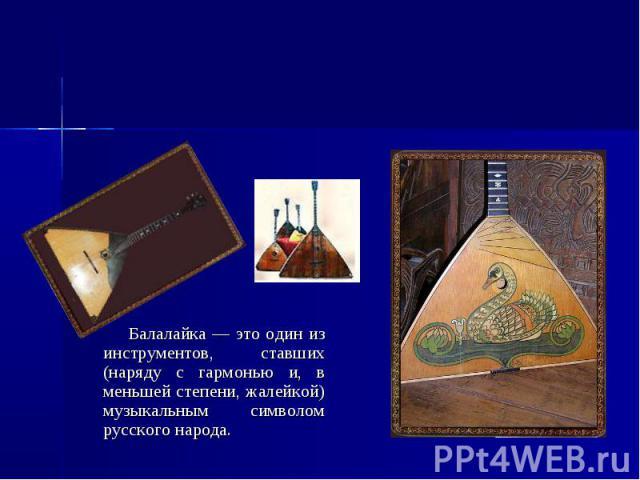 Балалайка Балалайка — это один из инструментов, ставших (наряду с гармонью и, в меньшей степени, жалейкой) музыкальным символом русского народа.