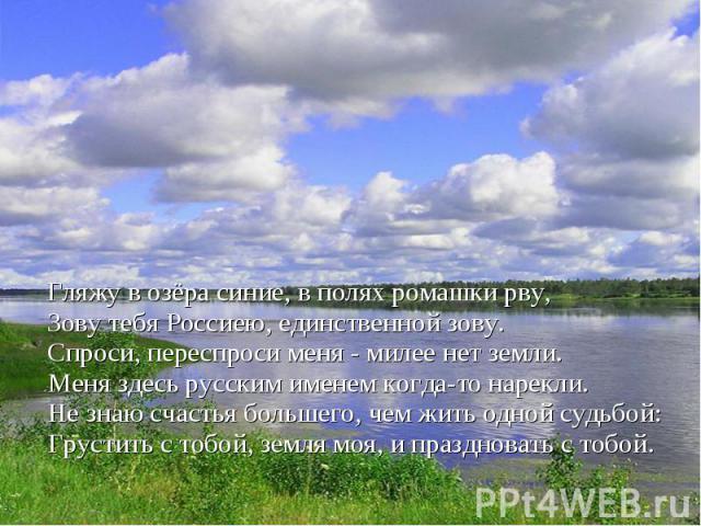 Гляжу в озёра синие, в полях ромашки рву,Зову тебя Россиею, единственной зову.Спроси, переспроси меня - милее нет земли.Меня здесь русским именем когда-то нарекли.Не знаю счастья большего, чем жить одной судьбой:Грустить с тобой, земля моя, и праздн…