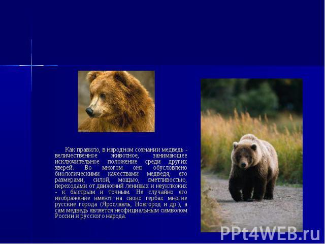 Медведь Как правило, в народном сознании медведь - величественное животное, занимающее исключительное положение среди других зверей. Во многом оно обусловлено биологическими качествами медведя, его размерами, силой, мощью, сметливостью, переходами о…