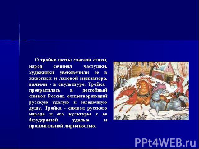 Тройка О тройке поэты слагали стихи, народ сочинял частушки, художники увековечили ее в живописи и лаковой миниатюре, ваятели - в скульптуре. Тройка превратилась в достойный символ России, олицетворяющий русскую удалую и загадочную душу. Тройка - си…
