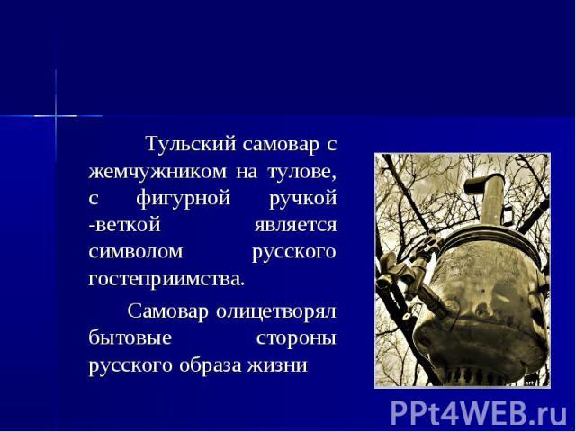 Самовар Тульский самовар с жемчужником на тулове, с фигурной ручкой -веткой является символом русского гостеприимства. Самовар олицетворял бытовые стороны русского образа жизни