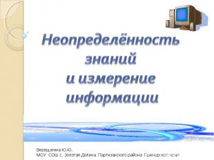 Неопределённость знаний и измерение информации Верещагина Ю.Ю.МОУ СОШ с. Золотая