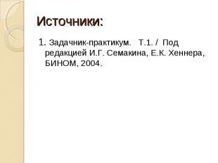 Источники: 1. Задачник-практикум. Т.1. / Под редакцией И.Г. Семакина, Е.К. Хенне