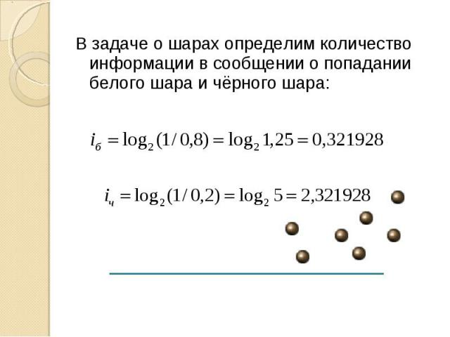 В задаче о шарах определим количество информации в сообщении о попадании белого шара и чёрного шара:
