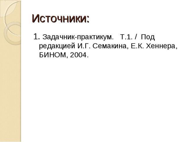 Источники: 1. Задачник-практикум. Т.1. / Под редакцией И.Г. Семакина, Е.К. Хеннера, БИНОМ, 2004.