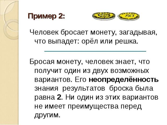 Пример 2: Человек бросает монету, загадывая, что выпадет: орёл или решка. Бросая монету, человек знает, что получит один из двух возможных вариантов. Его неопределённость знания результатов броска была равна 2. Ни один из этих вариантов не имеет пре…