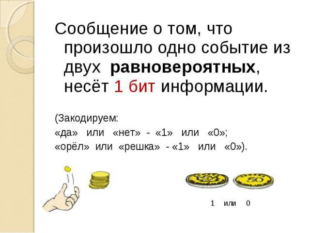 Сообщение о том, что произошло одно событие из двух равновероятных, несёт 1 бит информации.(Закодируем:«да» или «нет» - «1» или «0»;«орёл» или «решка» - «1» или «0»).