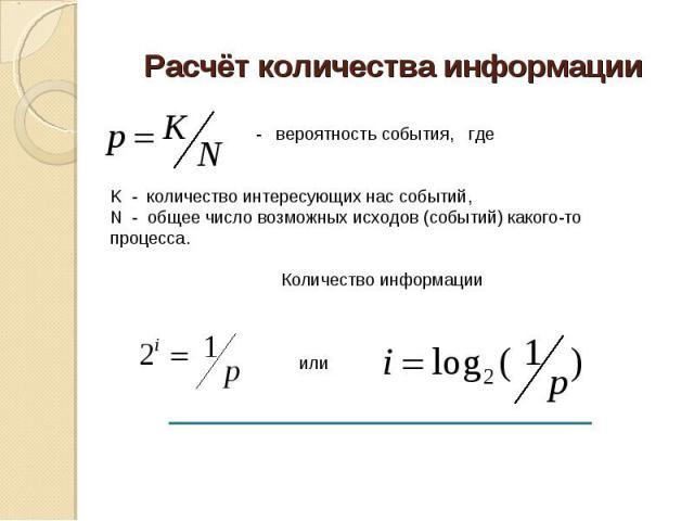 Расчёт количества информации - вероятность события, гдеK - количество интересующих нас событий,N - общее число возможных исходов (событий) какого-то процесса.Количество информации или