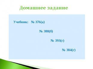 Домашнее задание Учебник: № 376(а) № 388(б) № 393(г) № 384(г)