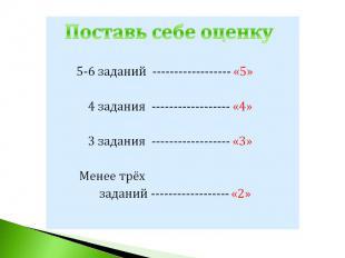 Поставь себе оценку 5-6 заданий ------------------ «5» 4 задания ---------------