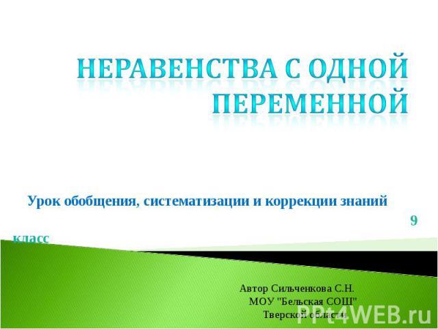 Неравенства с одной переменной Урок обобщения, систематизации и коррекции знаний 9 классАвтор Сильченкова С.Н. МОУ