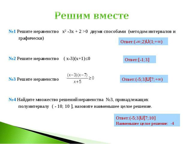 Решим вместе №1 Решите неравенство х² -3х + 2 >0 двумя способами (методом интервалов и графически)№2 Решите неравенство ( х-3)(х+1)≤0№3 Решите неравенство №4 Найдите множество решений неравенства №3, принадлежащих полуинтервалу ( - 10; 10 ], назовит…