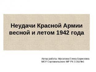 Неудачи Красной Армии весной и летом 1942 года Автор работы: Мусатова Елена Бори