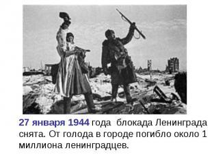 27 января 1944 года блокада Ленинграда снята. От голода в городе погибло около 1