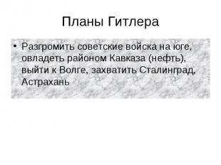 Планы Гитлера Разгромить советские войска на юге, овладеть районом Кавказа (нефт