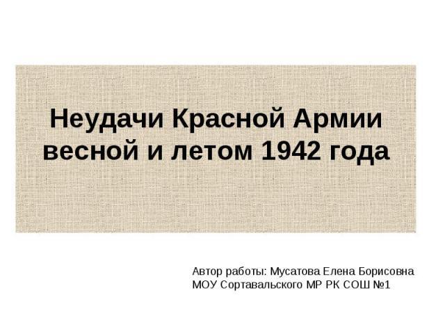 Неудачи Красной Армии весной и летом 1942 года Автор работы: Мусатова Елена Борисовна МОУ Сортавальского МР РК СОШ №1