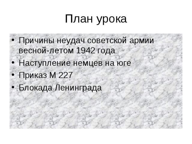 План урока Причины неудач советской армии весной-летом 1942 годаНаступление немцев на югеПриказ М 227Блокада Ленинграда