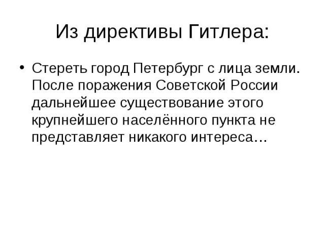 Из директивы Гитлера: Стереть город Петербург с лица земли. После поражения Советской России дальнейшее существование этого крупнейшего населённого пункта не представляет никакого интереса…