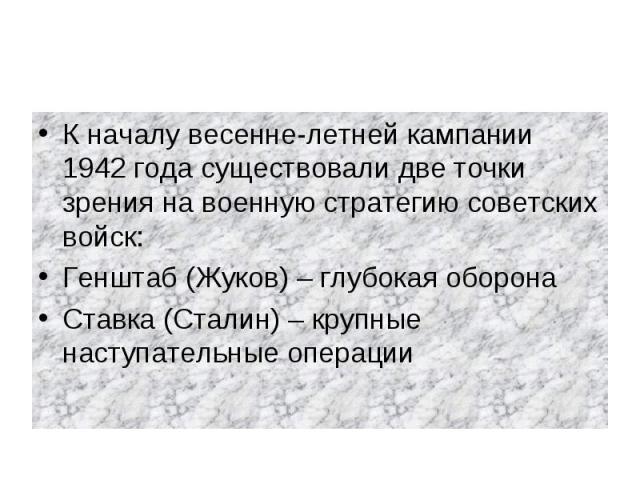 К началу весенне-летней кампании 1942 года существовали две точки зрения на военную стратегию советских войск:Генштаб (Жуков) – глубокая оборонаСтавка (Сталин) – крупные наступательные операции