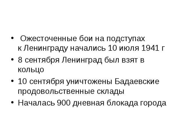 Ожесточенные бои наподступах кЛенинграду начались 10июля 1941г 8 сентября Ленинград был взят в кольцо10 сентября уничтожены Бадаевские продовольственные складыНачалась 900 дневная блокада города
