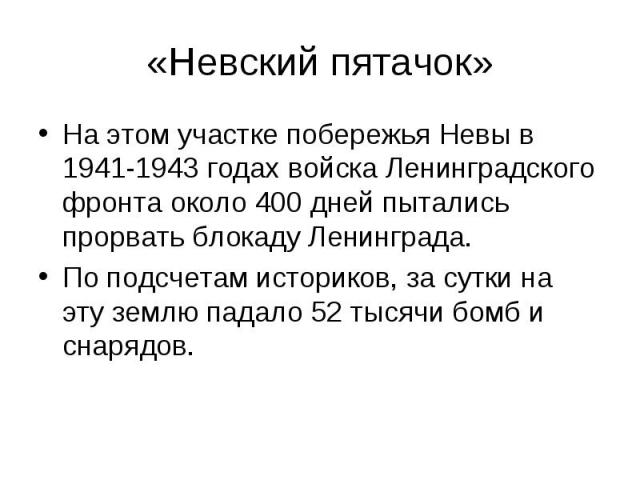 «Невский пятачок» На этом участке побережья Невы в 1941-1943 годах войска Ленинградского фронта около 400дней пытались прорвать блокаду Ленинграда. Поподсчетам историков, за сутки на эту землю падало 52тысячи бомб и снарядов.