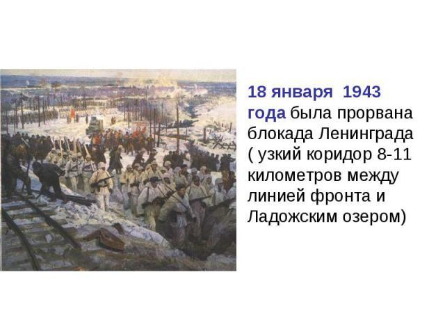 18 января 1943 года была прорвана блокада Ленинграда ( узкий коридор 8-11 километров между линией фронта и Ладожским озером)