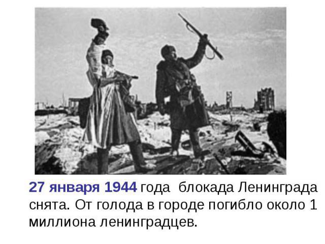 27 января 1944 года блокада Ленинграда снята. От голода в городе погибло около 1 миллиона ленинградцев.