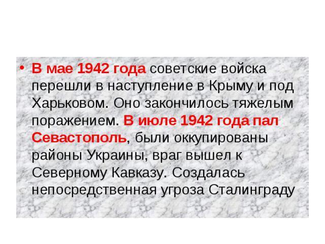 В мае 1942 года советские войска перешли в наступление в Крыму и под Харьковом. Оно закончилось тяжелым поражением. В июле 1942 года пал Севастополь, были оккупированы районы Украины, враг вышел к Северному Кавказу. Создалась непосредственная угроза…