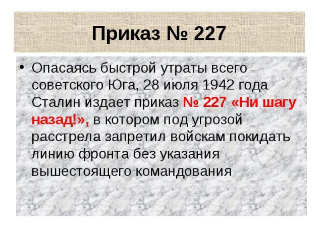 Приказ № 227 Опасаясь быстрой утраты всего советского Юга, 28 июля 1942 года Сталин издает приказ № 227 «Ни шагу назад!», в котором под угрозой расстрела запретил войскам покидать линию фронта без указания вышестоящего командования