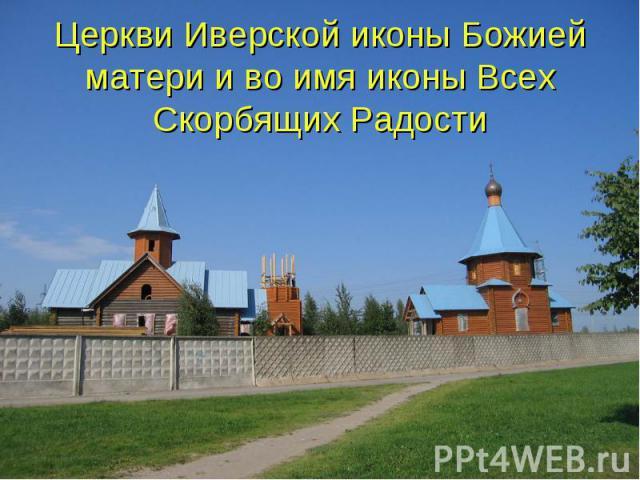 Церкви Иверской иконы Божией матери и во имя иконы Всех Скорбящих Радости