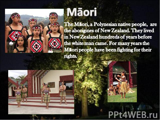 Māori The Māori, a Polynesian native people, are the aborigines of New Zealand. They lived in New Zealand hundreds of years before the white man came. For many years the Māori people have been fighting for their rights.