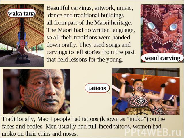 Beautiful carvings, artwork, music, dance and traditional buildings all from part of the Maori heritage.The Maori had no written language,so all their traditions were handed down orally. They used songs and carvings to tell stories from the pastthat…