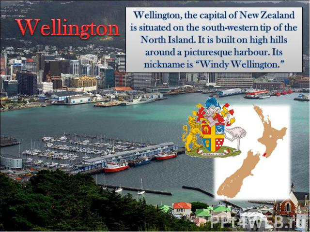 """WellingtonWellington, the capital of New Zealand is situated on the south-western tip of the North Island. It is built on high hills around a picturesque harbour. Its nickname is """"Windy Wellington."""""""