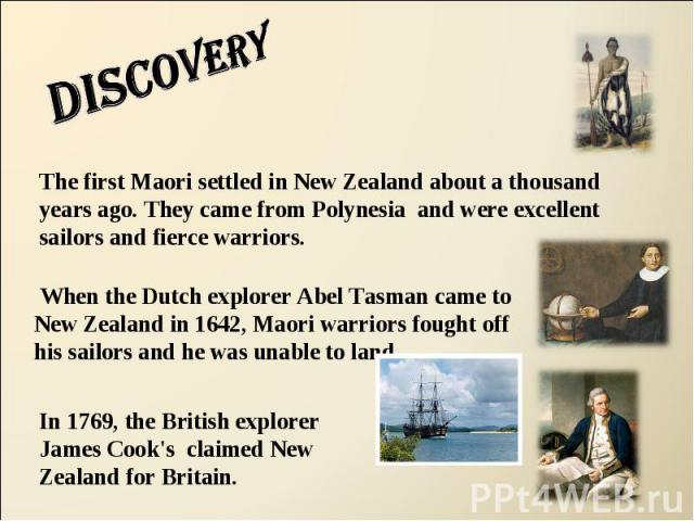 Discovery The first Maori settled in New Zealand about a thousand years ago. They came from Polynesia and were excellent sailors and fierce warriors. When the Dutch explorer Abel Tasman came to New Zealand in 1642, Maori warriors fought off his sail…