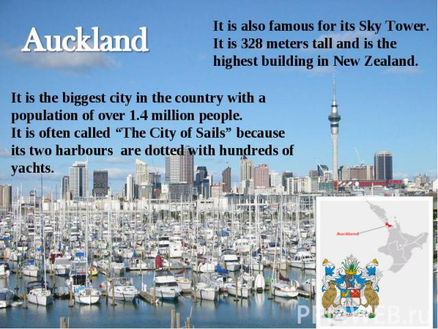 "Auckland It is also famous for its Sky Tower. It is 328 meters tall and is the highest building in New Zealand.It is the biggest city in the country with a population of over 1.4 million people.It is often called ""The City of Sails"" because its two …"