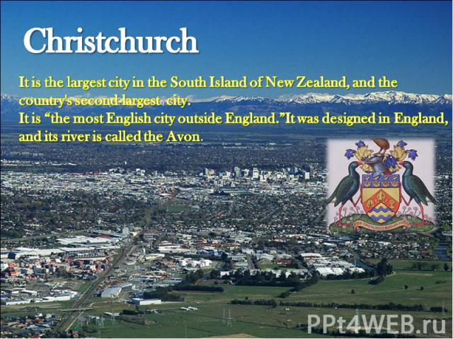 "Christchurch It is the largest city in the South Island of New Zealand, and the country's second-largest city.It is ""the most English city outside England.""It was designed in England, and its river is called the Avon."