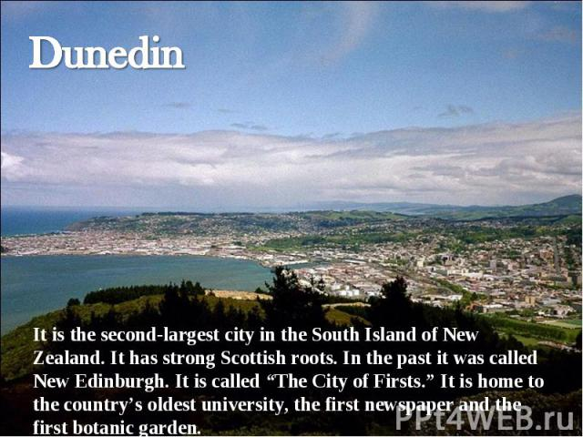 "Dunedin It is the second-largest city in the South Island of New Zealand. It has strong Scottish roots. In the past it was called New Edinburgh. It is called ""The City of Firsts."" It is home to the country's oldest university, the first newspaper an…"
