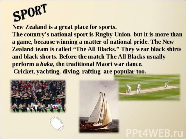 """sport New Zealand is a great place for sports.The country's national sport is Rugby Union, but it is more than a game, because winning a matter of national pride. The New Zealand team is called """"The All Blacks."""" They wear black shirts and black shor…"""