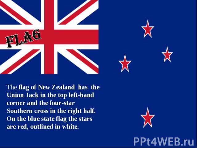 flag The flag of New Zealand has the Union Jack in the top left-hand corner and the four-star Southern cross in the right half. On the blue state flag the stars are red, outlined in white.