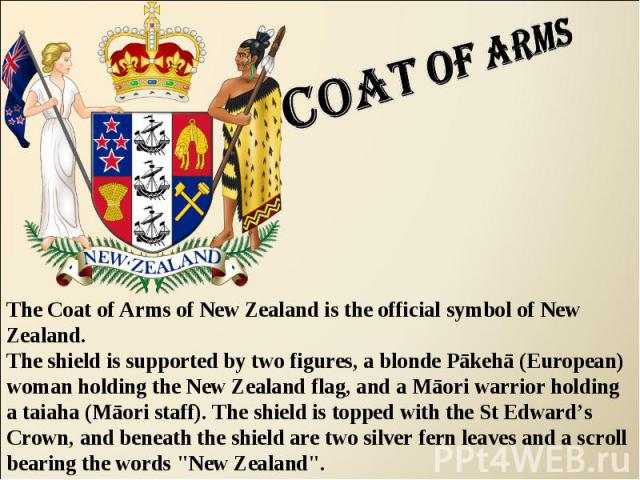 Coat of arms The Coat of Arms of New Zealand is the official symbol of New Zealand. The shield is supported by two figures, a blonde Pākehā (European) woman holding the New Zealand flag, and a Māori warrior holding a taiaha (Māori staff). The shield…