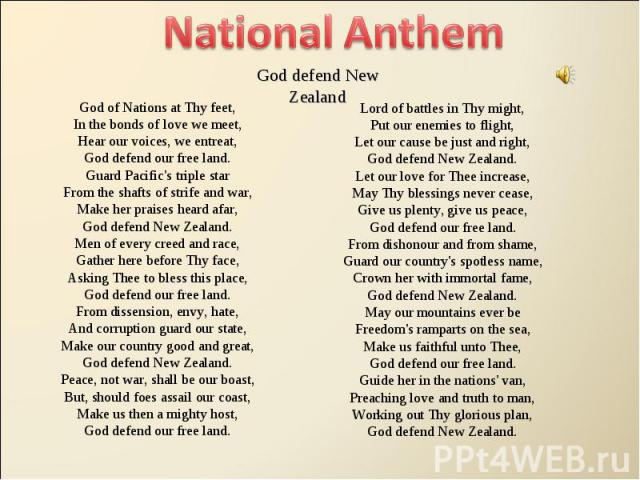 National Anthem God defend New ZealandGod of Nations at Thy feet,In the bonds of love we meet,Hear our voices, we entreat,God defend our free land.Guard Pacific's triple starFrom the shafts of strife and war,Make her praises heard afar,God defend Ne…