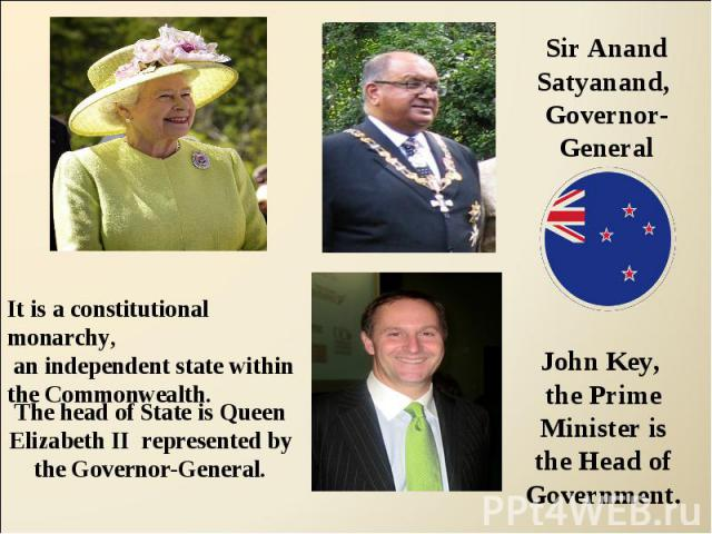 Sir Anand Satyanand, Governor-GeneralIt is a constitutional monarchy, an independent state withinthe Commonwealth.The head of State is Queen Elizabeth II represented by the Governor-General.John Key, the Prime Minister isthe Head ofGovernment.